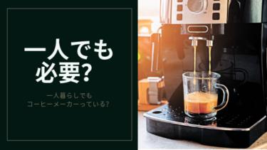 一人暮らしにコーヒーメーカーは必要か考えてみる。